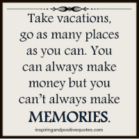 Inspiring and Positive Quotes <3: Take vacations.  go as many places  as you can. You  can always make  money but you  can't always make  MEMORIES  inspiringandpositive quotes.com Inspiring and Positive Quotes <3