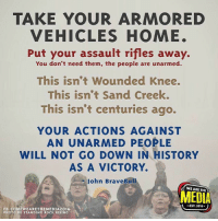 Memes, History, and Home: TAKE YOUR ARMORED  VEHICLES HOME.  Put your assault rifles away.  You don't need them, the people are unarmed.  This isn't Wounded Knee.  This isn't Sand Creek.  This isn't centuries ago.  YOUR ACTIONS AGAINST  AN UNARMED PEOPLE  WILL NOT GO DOWN IN HISTORY  AS A VICTORY.  John BraveBul  WE ARE THE  A MEDIA  WEARETHEMEDIA2016.  PHOTO BY STANDING ROCK RISINC
