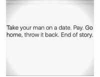 Memes, Date, and Home: Take your man on a date. Pay. Go  home, throw it back. End of story. 🤤🤤