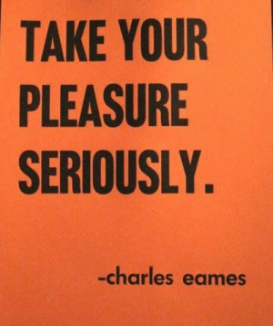 pleasure: TAKE YOUR  PLEASURE  SERIOUSLY  -charles eames