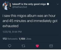 <p>Culture II Long (via /r/BlackPeopleTwitter)</p>: takeoff is the only good migo ^  @NathanZed  i saw this migos album was an hour  and 45 minutes and immediately got  exhausted  1/25/18, 9:44 PM  172 Retweets 1,159 Likes <p>Culture II Long (via /r/BlackPeopleTwitter)</p>