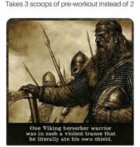 Takes 3 scoops of pre-workout instead of 2  One Viking berserker warrior  was in such a violent trance that  he literally ate his own shield Pre-workout feels 😤😤😤