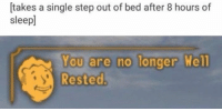 Sleep, Single, and Step: [takes a single step out of bed after 8 hours of  sleep  You are no longer Well  Rested.