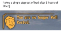 meirl: [takes a single step out of bed after 8 hours of  sleepl  You are no longer  Rested  Wel meirl
