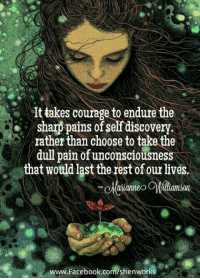 Yes... #thequeencode: takes courage to endure the  Sharp pains of self discovery.  rather than choose to take the  dull pain of unconsciousness  at would last the rest of our lives.  www Facebook.com/shenworks Yes... #thequeencode
