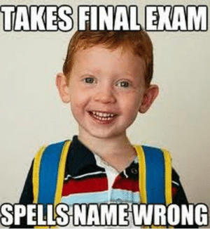 22 Very Funny Exam Meme Pictures And Images Of All The Time: TAKES FINAL EXAM  SPELLS NAME WRONG 22 Very Funny Exam Meme Pictures And Images Of All The Time