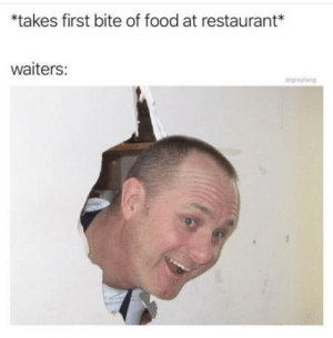 "Food, Restaurant, and First: *takes first bite of food at restaurant*  waiters:  drgrayfang Is everything ok over here? *mouthfulloffood"" yefh fanks"