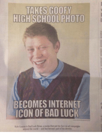Bad, Internet, and Meme: TAKES GOOFY  HIGH SCHOOL PHOTO  BECOMES INTERNET  ICON OF BAD LUCK  Kyle Criven is Bad Lack Brian, a meme that put his face on ad eampaigns  around the world and has become part of his identity