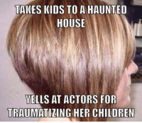 Bugger off karen: TAKES KIDS TO A HAUNTED  HOUSE  VELLS AT ACTORS FOR  TRAUMATIZING HER CHILDREN Bugger off karen