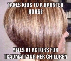 Children, Funny, and House: TAKES KIDS TO A HAUNTED  HOUSE  VELLS AT ACTORS FOR  TRAUMATIZING HER CHILDREN 😆 via /r/funny https://ift.tt/2QQI9ud
