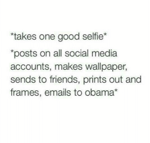 "Emails: ""takes one good selfie*  posts on all social media  accounts, makes wallpaper,  sends to friends, prints out and  frames, emails to obama*"
