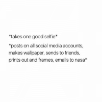 memes: *takes one good selfie*  *posts on all social media accounts,  makes wallpaper, sends to friends,  prints out and frames, emails to nasa