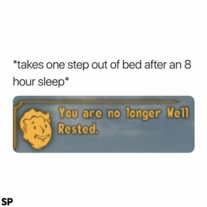Happens way too many times via /r/memes http://bit.ly/2VrGKku: takes one step out of bed after an 8  hour sleep*  You are no longer Well  Rested.  SP Happens way too many times via /r/memes http://bit.ly/2VrGKku