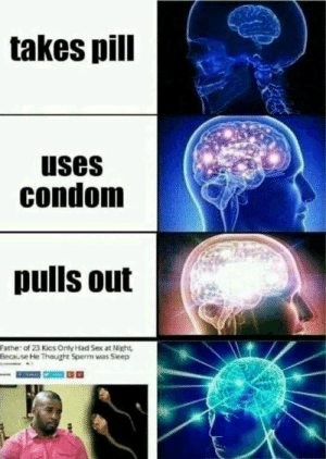Condom, Dank, and Memes: takes pill  uses  condom  pulls out  Father of 23 Kics Only Had Sex at Night  Because He Thought Sperm was Sieep Weakest pull-out game ever by Makasar10 FOLLOW 4 MORE MEMES.