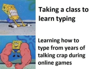 Ur trash noob: Taking a class to  learn typing  Learning how to  type from years of  talking crap during  online games Ur trash noob