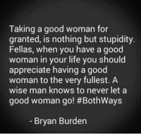 Stupidity: Taking a good woman for  granted, is nothing but stupidity.  Fellas, when you have a good  woman in your life you should  appreciate having a good  woman to the very fullest. A  wise man knows to never let a  good woman go! BothWays  Bryan Burden
