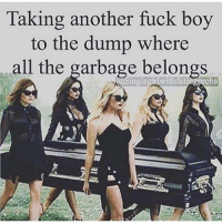 Memes, Belongings, and 🤖: Taking another fuck boy  to the dump where  all the garbage belongs  inglegitiwith 💯 ♡