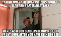 TAKING AWAY  AMERICAN CITIZENS RIGHT TO  BEAR  ARMS AFTER AN ATTACK  MAKESASMUCH SENSE AS REMOVINGYOUR  FRONT DOOR AFTER YOU HAVE BEEN ROBBED