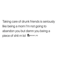 Drunk, Friends, and Funny: Taking care of drunk friends is seriously  like being a mom I'm not going to  abandon you but damn you being a  piece of shit rn lol Aesarasm ony SarcasmOnly