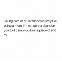 Drunk, Friends, and Memes: Taking care of drunk friends is srsly like  being a mom. I'm not gonna abandon  you, but damn you bein a piece of sht  rn
