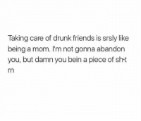 Dank, Drunk, and Friends: Taking care of drunk friends is srsly like  being a mom. I'm not gonna abandon  you, but damn you bein a piece of sh t  rn