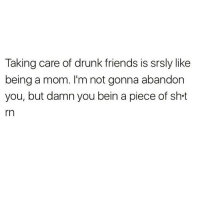 Tag your drunk squad 😂💯🙋🏽‍♀️: Taking care of drunk friends is srsly like  being a mom. I'm not gonna abandon  you, but damn you bein a piece of sht  rn Tag your drunk squad 😂💯🙋🏽‍♀️