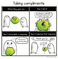 Ass, Confused, and Memes: Taking compliments  How I see it  What they give me  THIS PERSON IS CONFUSED  THEY DONT KNOW yOURE ACTUALLy  A GARBAGE TOILET PERSON.  How I formulate a response  How I express that response  I thank you so yes?  the fuck do I  do with this thing?  SHITTU SHIT  URA  CRABS.  BAGEL ASS MATT  The Oatmeal