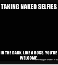 <3 ~Crazee: TAKING NAKED SELFIES  IN THE DARK, LIKE A BOSS. YOU'RE  WELCOME  generator net <3 ~Crazee