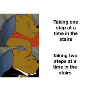 Memes, Reddit, and Time: Taking one  step at a  time in the  stairs  Taking two  steps at a  time in the  stairs These memes are still relevant