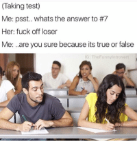 Testes: (Taking test)  Me: psst.. whats the answer to #7  Her: fuck off loser  Me: .are you sure because its true or false  G: TheFunnyintrovert