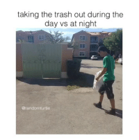 tag your friends: taking the trash out during the  day vs at night  @randomturtle tag your friends