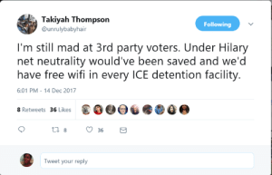 Party, Free, and Wifi: Takiyah Thompson  Following  @unrulybabyhair  I'm still mad at 3rd party voters. Under Hilary  net neutrality would've been saved and we'd  have free wifi in every ICE detention facility  6:01 PM-14 Dec 2017  ΟΟΘυ  8 Retweets  36 Likes  Tweet your reply OMFG