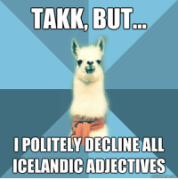 "Family, Meme, and Blue: TAKK, BUT  POLITELY DECLINEALI  ICELANDIC ADJECTIVES <p><span style=""color: #424242; font-family: Georgia;"">[Picture: Background: 8-piece pie-style color split with alternating shades of blue. Foreground: Linguist Llama meme, a white llama facing forward, wearing a red scarf. Top text: ""Takk, but&hellip;"" Bottom text: ""I politely decline all Icelandic adjectives""]</span></p>"