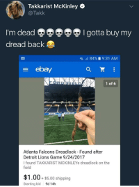 Atlanta Falcons, Blackpeopletwitter, and Detroit: Takkarist McKinley Q  @Takk  I'm dead  dread back  I gotta buy my  g,  84%. 9:31 AM  E ebay  1 of 6  Atlanta Falcons Dreadlock Found after  Detroit Lions Game 9/24/2017  I found TAKKARIST MCKINLEYs dreadlock on the  field  $1.00+ $5.00 shipping  Starting bid  9d 14h <p>respect the hustle (via /r/BlackPeopleTwitter)</p>