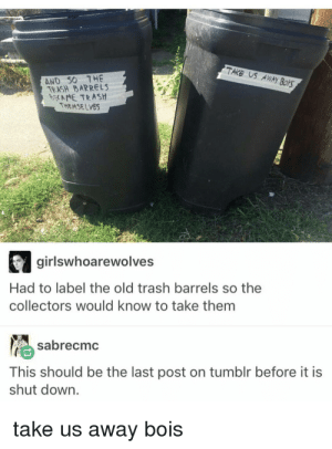 Suddenly highly relevant: TAKS US AWAY  AND 50 7HE  TEASH BARRELS  NE TRASH  THEMSELVES  girlswhoarewolves  Had to label the old trash barrels so the  collectors would know to take them  sabrecmc  This should be the last post on tumblr before it is  shut down.  take us away bois Suddenly highly relevant