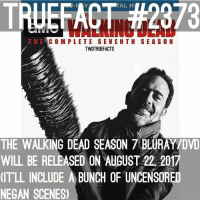 Memes, The Walking Dead, and Walking Dead: TAL H  TRUEFACT #2973  COMPLETE SEVENTH SEASON  TWDTRUEFACTS  THE WALKING DEAD SEASON 7 BLURAY/DVD  WILL BE RELEASED ON AUGUST 22, 2017  IT'LL INCLUDE A BUNCH OF UNCENSORED  NEGAN SCENES August 22! walkingdead thewalkingdead twd