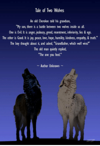 """<p>Story Of Two Wolves.</p>: Tale of Two Wolves  An old Cherokee told his grandson,  """"My son, there is a battle between two wolves inside us all.  One is Evil. It is anger, jealousy, greed, resentment, inferiority, lies & ego.  The other is Good. It is joy, peace, love, hope, humility, kindness, empathy,& truth.""""  The boy thought about it, and asked, """"Grandfather, which wolf wins?""""  The old man quietly replied,  """"The one you feed.""""  Author Unknown <p>Story Of Two Wolves.</p>"""