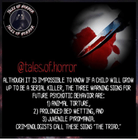 """How has yalls day been so far?: @tales.of.horror  ALTHOUGH IT IS IMPOSSIBLE TO KNOW IF A CHILD WILL GROW  UP TO BE A SERIAL KILLER, THE THREE WARNING SIGNS FOR  FUTURE PSYCHOTIC BEHAVIOR ARE:  1) ANIMAL TORTURE,  2) PROLONGED BED WETTING, AND  3) JUVENILE PYROMANIA.  CRIMINOLOGISTS CALL THESE SIGNS """"THE TRIAD."""" How has yalls day been so far?"""