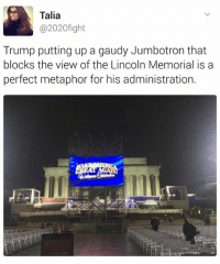 Memes, Lincoln, and Metaphor: Talia  @2020 fight  Trump putting up a gaudy Jumbotron that  blocks the view of the Lincoln Memorial is a  perfect metaphor for his administration.