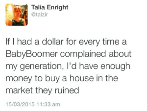 Complained: Talia Enright  @talzir  If I had a dollar for every time a  BabyBoomer complained about  my generation, I'd have enough  money to buy a house in the  market they ruined  15/03/2015 11:33 am