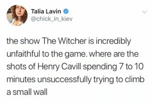 WTF Netflix.: Talia Lavin  @chick_in_kiev  the show The Witcher is incredibly  unfaithful to the game. where are the  shots of Henry Cavill spending 7 to 10  minutes unsuccessfully trying to climb  a small wall WTF Netflix.