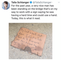 Life, Work, and Time: Talia Schlanger @TaliaSchlanger  For the past year, a very nice man has  been standing on the bridge that's on my  way to work with a sign saying he was  having a hard time and could use a hand.  Today, this is what it read.  y last eek aut  ere I atab  henk Yu Te Ecerone  Uho Has Hslped fhe  uCin why are all the exciting events in my life shitty ones (-: