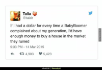 Memes, Mars, and Marketable: Talia  @talzir  If I had a dollar for every time a BabyBoomer  complained about my generation, l'd have  enough money to buy a house in the market  they ruined  9:33 PM 14 Mar 2015  tR 4,903  5,423  rebelo3558 I Memedroid True http://www.damnlol.com/true-90319.html