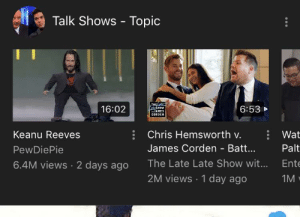 YOUTUBE NOW RECOGNIZES PEWDS AS A TALK SHOW AFTER THE SUCCESS OF MEME REVIEW AND PEW NEWS: Talk Shows - Topic  THE  +SHOW  JAMES  CORDEN  16:02  6:53  Chris Hemsworth v.  Keanu Reeves  Wat  James Corden - Bat...  Palt  PewDiePie  6.4M views 2 days ago  The Late Late Show wit...  Ente  2M views 1 day ago  1M YOUTUBE NOW RECOGNIZES PEWDS AS A TALK SHOW AFTER THE SUCCESS OF MEME REVIEW AND PEW NEWS