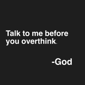 God, You, and  Overthink: Talk to me before  you overthink.  -God