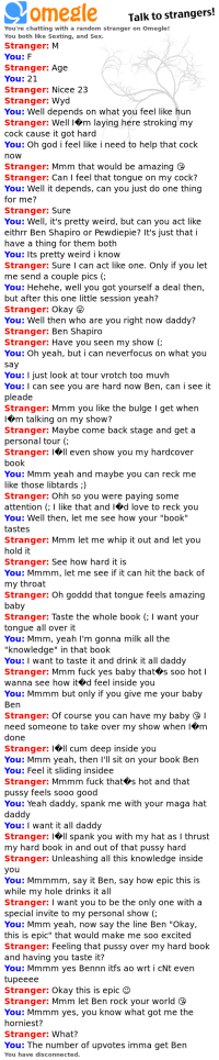 """Cum, God, and Love: Talk to strangers!  You're chatting with a random stranger on Omegle!  You both like Sexting, and Sex.  Stranger: M  Stranger: Age  You: 21  Stranger: Nicee 23  Stranger: Wyd  You: Well depends on what you feel like hun  Stranger: Well lVm laying here stroking my  cock cause it got hard  You: Oh god i feel like i need to help that cock  now  Stranger: Mmm that would be amazing  Stranger: Can I feel that tongue on my cock?  You: Well it depends, can you just do one thing  for me?  Stranger: Sure  You: Well, it's pretty weird, but can you act like  eithrr Ben Shapiro or Pewdiepie? It's just that i  have a thing for them both  You: Its pretty weird i know  Stranger: Sure I can act like one. Only if you let  me send a couple pics (;  You: Hehehe, well you got yourself a deal then,  but after this one little session yeah?  Stranger: Okay  You: Well then who are you right now daddy?  Stranger: Ben Shapiro  Stranger: Have you seen my show (;  You: Oh yeah, but i can neverfocus on what you  say  You: I just look at tour vrotch too muvh  You: I can see you are hard now Ben, can i see it  pleade  Stranger: Mmm you like the bulge I get when  I*m talking on my show?  Stranger: Maybe come back stage and get a  personal tour (;  Stranger: l<ll even show you my hardcover  book  You: Mmm yeah and maybe you can reck me  like those libtards ;)  Stranger: Ohh so you were paying some  attention (:I like that and Id love to reck you  You: Well then, let me see how your """"book""""  tastes  Stranger: Mmm let me whip it out and let you  hold it  Stranger: See how hard it is  You: Mmmm, let me see if it can hit the back of  my throat  Stranger: Oh goddd that tongue feels amazing  baby  Stranger: Taste the whole book ( I want your  tongue all over it  You: Mmm, yeah I'm gonna milk all the  """"knowledge"""" in that book  You: I want to taste it and drink it all daddy  Stranger: Mmm fuck yes baby that+s soo hot l  wanna see how it>d feel inside you  You: Mmmm but only if you give me"""