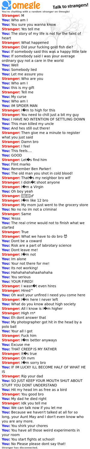 Talking to random people with raimi quotes is my gift my curse.: Talk to strangers!  You're chatting with a random stranger on Omegle!  Stranger: M  You: Who am  You: You sure you wanna know  Stranger: Yes tell me  You: The story of my life is not for the faint of  heart  Stranger: What happened  Stranger: Did your fucking gold fish die?  You: If somebody said this was a happy little tale  You: If somebody said I was your average  ordinary guy not a care in the world  You: Well  You: Somebody lied  You: Let me assure you  Stranger: Who are you  You: Who am I  You: this is my gift  Stranger: Tell me  You: My curse  You: Who am  You: IM SPIDER MAN  Stranger: l<m to high for this  Stranger: You need to chill just a bit my guy  You: I HAVE NO INTENTION OF SETTLING DOWN  You: This man killed my uncle  You: And hes still out there!  Stranger: Then give me a minute to register  what you just said  Stranger: Damn bro  Stranger: I feel  You: This feels  You: GOOD  Stranger: Let*s find him  You: Flint marko  You: Remember Ben Parker!  You: The old man you shot in cold blood!  Stranger: Thats my neighbor bro wtf  stranger: I didnot shoot anyone  Stranger: lem a Virgin  You: Oh boy yeah  Stranger: B  Stranger: 1.m like 12 bro  Stranger: My mom just went to the grocery store  You: No no no im not a criminal  Stranger: Same  You: Yesss  You: The real crime would not to finish what we  started  Stranger: True  Stranger: What we have to do bro  You: Dont be a coward  You: Risk are a part of labrotary science  You: Dont leave me!  Stranger: lem not  You: Im alone  You: Your not there for me!  You: Its not working!  You: Hahahahahahaahahaha  You: You serious  You: YOUR FIRED!  Stranger: I wasn<t even hires  Stranger: Hired  You: Oh wait your unfired I need you come here  Stranger: I◆m here I never left  You: What do you know about high society  Stranger: All I know is l*m higher  Stranger: High rn*  You: Eh dont answer that  You: My photographer got hit in the head by a  polo ball  Y
