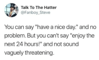 """<p>Never thought about that until now. via /r/dank_meme <a href=""""https://ift.tt/2rQLSgB"""">https://ift.tt/2rQLSgB</a></p>: Talk To The Hatter  @Fanboy_Steve  You can say """"have a nice day."""" and no  problem. But you can't say """"enjoy the  next 24 hours!"""" and not sound  vaguely threatening <p>Never thought about that until now. via /r/dank_meme <a href=""""https://ift.tt/2rQLSgB"""">https://ift.tt/2rQLSgB</a></p>"""