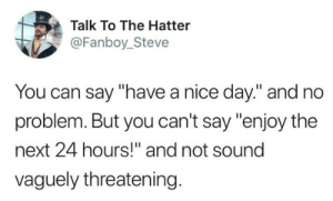 """Enjoy the next 24 hours: Talk To The Hatter  @Fanboy_Steve  You can say """"have a nice day."""" and no  problem. But you can't say """"enjoy the  next 24 hours!"""" and not sound  vaguely threatening Enjoy the next 24 hours"""