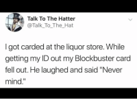 "blockbuster card: Talk To The Hatter  @Talk_To_The_Hat  I got carded at the liquor store. While  getting my ID out my Blockbuster card  fell out. He laughed and said ""Never  mind."""
